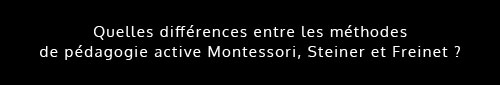 Quelles différences entre les méthodes de pédagogie active Montessori, Steiner et Freinet?